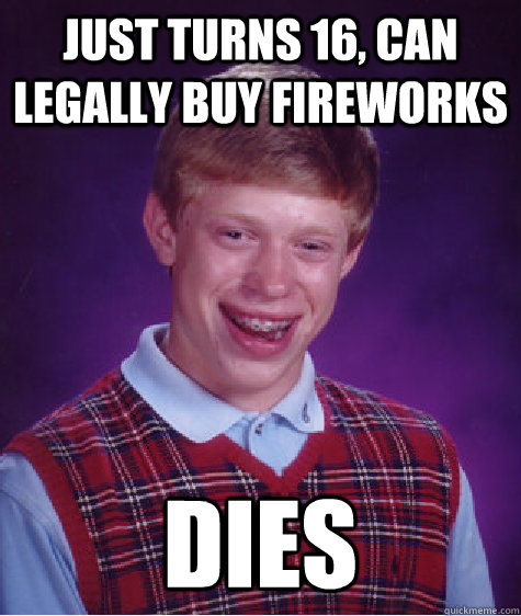 just turns 16 can legally buy fireworks dies - Bad Luck Brian