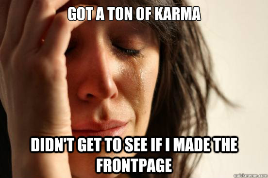 got a ton of karma didnt get to see if i made the frontpage - First World Problems