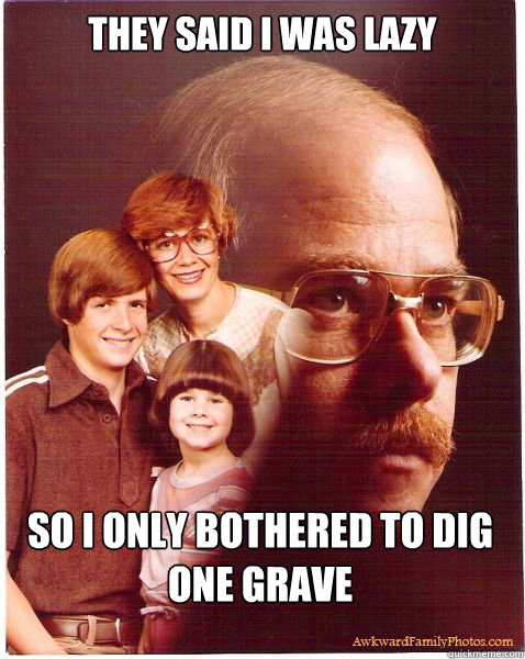 they said i was lazy so i only bothered to dig one grave - Vengeance Dad