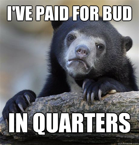 ive paid for bud in quarters before - Confession Bear