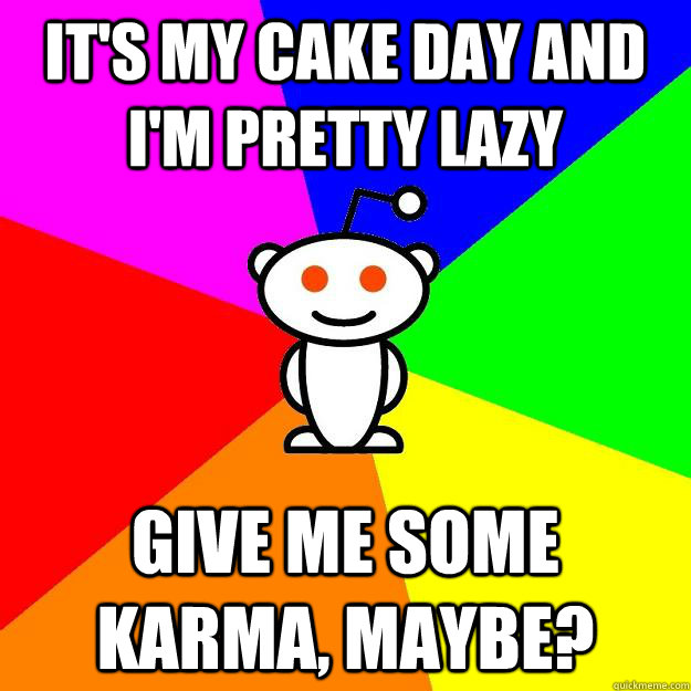 its my cake day and im pretty lazy give me some karma may - Reddit Alien
