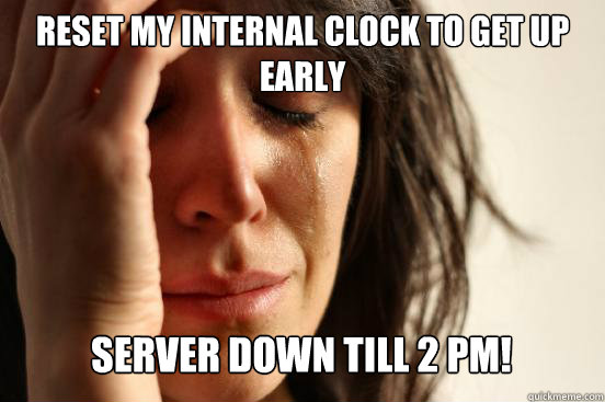 reset my internal clock to get up early server down till 2 - First World Problems