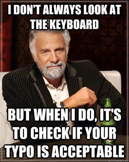i dont always look at the keyboard but when i do its to c - The Most Interesting Man In The World