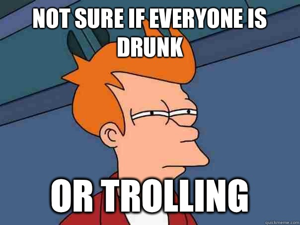 not sure if everyone is drunk or trolling - Futurama Fry