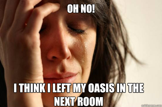oh no i think i left my oasis in the next room  - First World Problems