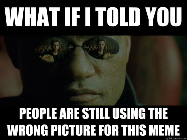 what if i told you people are still using the wrong picture  - Real Morpheus