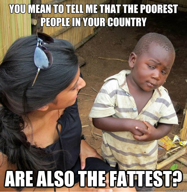 you mean to tell me that the poorest people in your country  - Skeptical Third World Kid