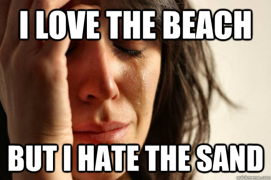 i love the beach but i hate the sand - First World Problems