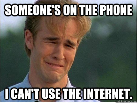someones on the phone i cant use the internet - 1990s Problems