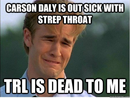carson daly is out sick with strep throat trl is dead to me - 1990s Problems