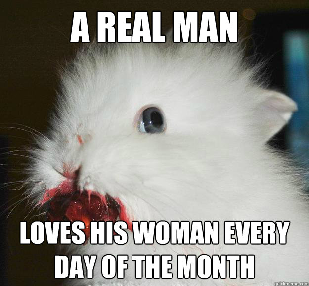 a real man loves his woman every day of the month - Murder Bunny