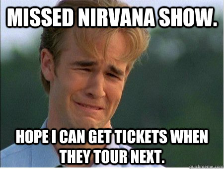 missed nirvana show hope i can get tickets when they tour n - 1990s Problems