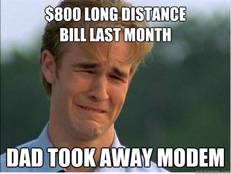800 long distance bill last month dad took away modem - 1990s Problems