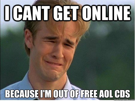 i cant get online because im out of free aol cds - 1990s Problems
