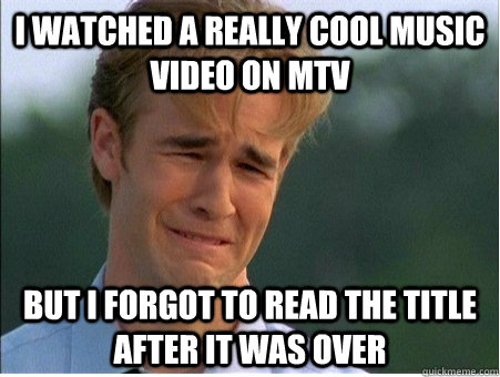 i watched a really cool music video on mtv but i forgot to r - 1990s Problems