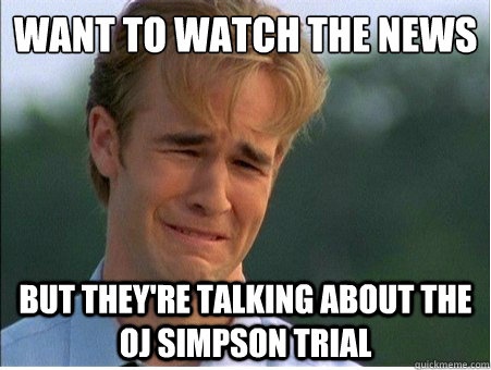 want to watch the news but theyre talking about the oj simp - 1990s Problems