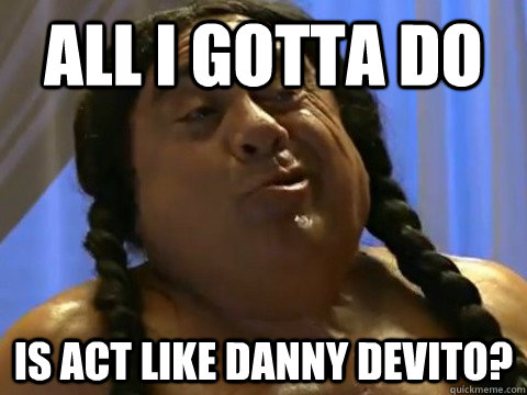 all i gotta do is act like danny devito - FrankieFeelGood