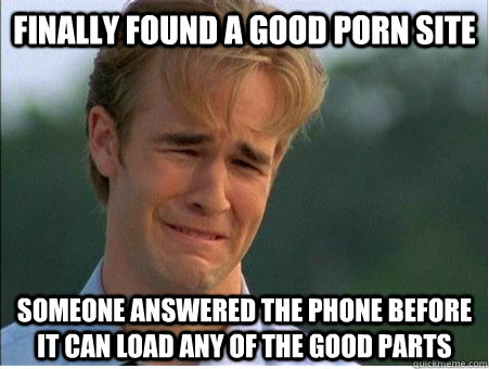 finally found a good porn site someone answered the phone be - 1990s Problems