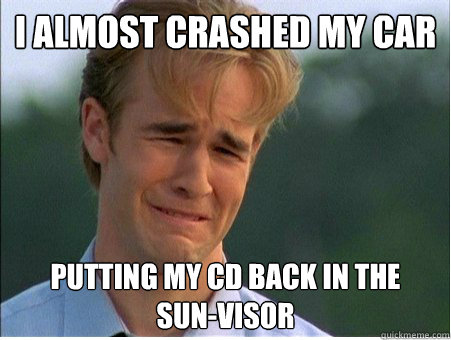 i almost crashed my car putting my cd back in the sunvis - 1990s Problems