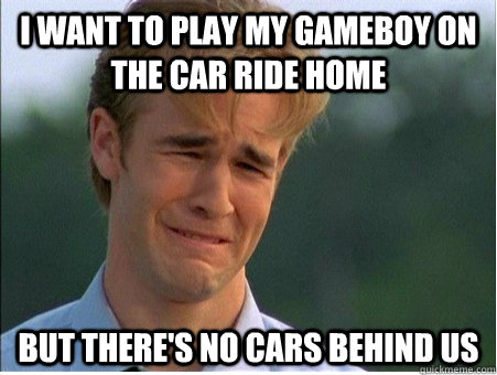 i want to play my gameboy on the car ride home but theres n - 1990s Problems