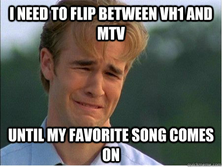 i need to flip between vh1 and mtv until my favorite song co - 1990s Problems