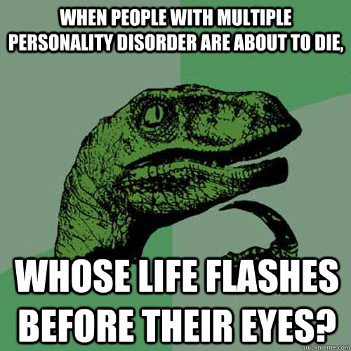when people with multiple personality disorder are about to  - Philosoraptor