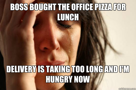 boss bought the office pizza for lunch delivery is taking t - First World Problems