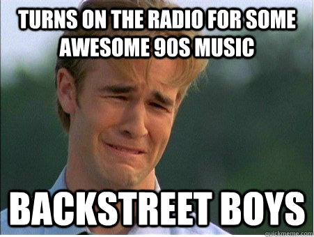 turns on the radio for some awesome 90s music backstreet boy - 1990s Problems