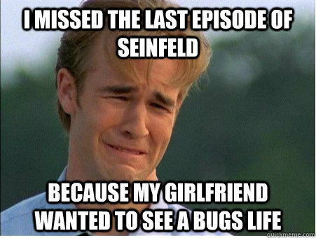 i missed the last episode of seinfeld because my girlfriend  - 1990s Problems