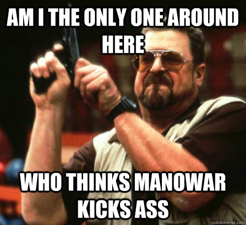 am i the only one around here who thinks manowar kicks ass - Am I The Only One Around Here