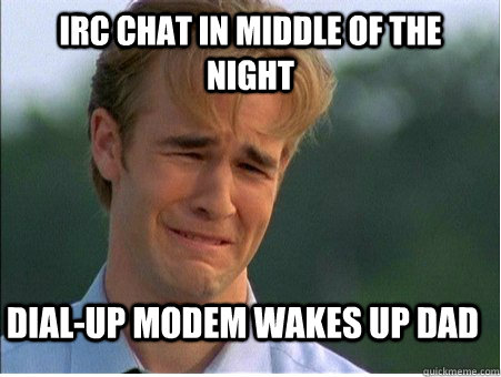 irc chat in middle of the night dialup modem wakes up dad - 1990s Problems