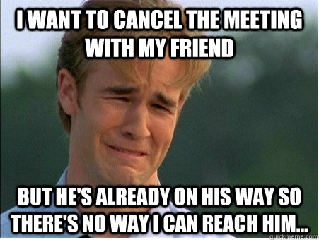 i want to cancel the meeting with my friend but hes already - 1990s Problems