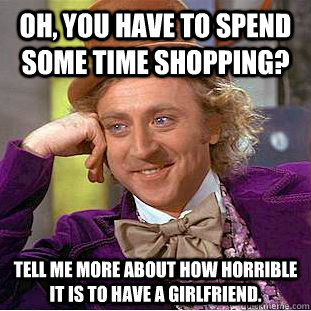 oh you have to spend some time shopping tell me more about - Condescending Wonka