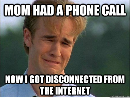 mom had a phone call now i got disconnected from the interne - 1990s Problems