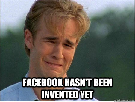 facebook hasnt been invented yet - 1990s Problems