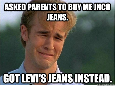 asked parents to buy me jnco jeans got levis jeans instead - 1990s Problems