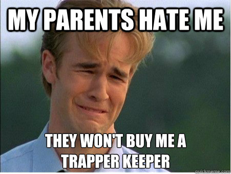 my parents hate me they wont buy me a trapper keeper - 1990s Problems