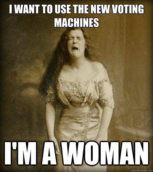 i want to use the new voting machines im a woman - 1890s Problems