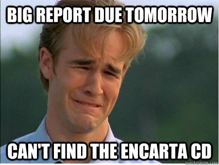 big report due tomorrow cant find the encarta cd - 1990s Problems