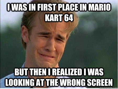 i was in first place in mario kart 64 but then i realized i  - 1990s Problems
