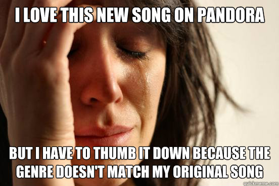 i love this new song on pandora but i have to thumb it down  - First World Problems