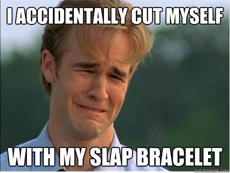 i accidentally cut myself with my slap bracelet - 1990s Problems