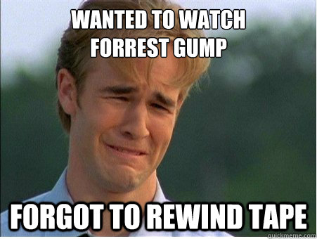 wanted to watch forrest gump forgot to rewind tape - 1990s Problems