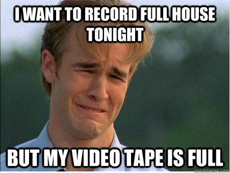 i want to record full house tonight but my video tape is ful - 1990s Problems