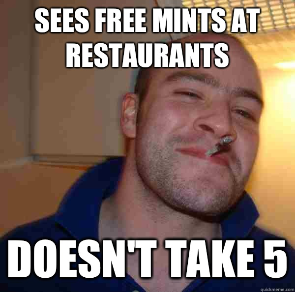 Sees free mints at restaurants Doesnt take 5 - Good Guy Greg