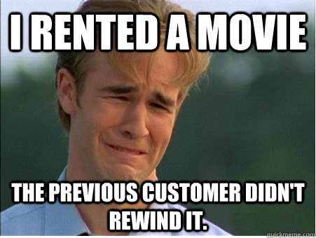i rented a movie the previous customer didnt rewind it - 1990s Problems