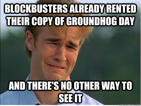 blockbusters already rented their copy of groundhog day and  - 1990s Problems