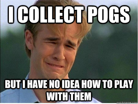 i collect pogs but i have no idea how to play with them - 1990s Problems