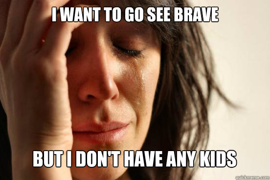 i want to go see brave but i dont have any kids caption 3  - First World Problems