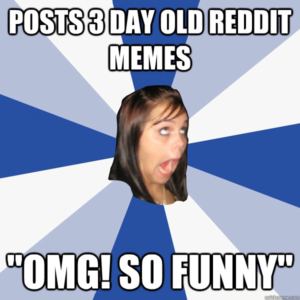 posts 3 day old reddit memes omg so funny - Annoying Facebook Girl